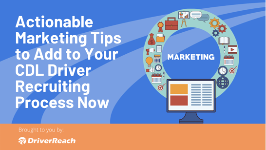 Actionable Marketing Tips to Add to Your CDL Driver Recruiting Process Now