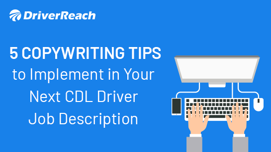 5 Copywriting Tips to Implement in Your Next CDL Driver Job Description