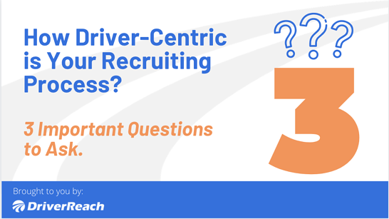 How Driver-Centric is Your Recruiting Process? 3 Important Questions to Ask.