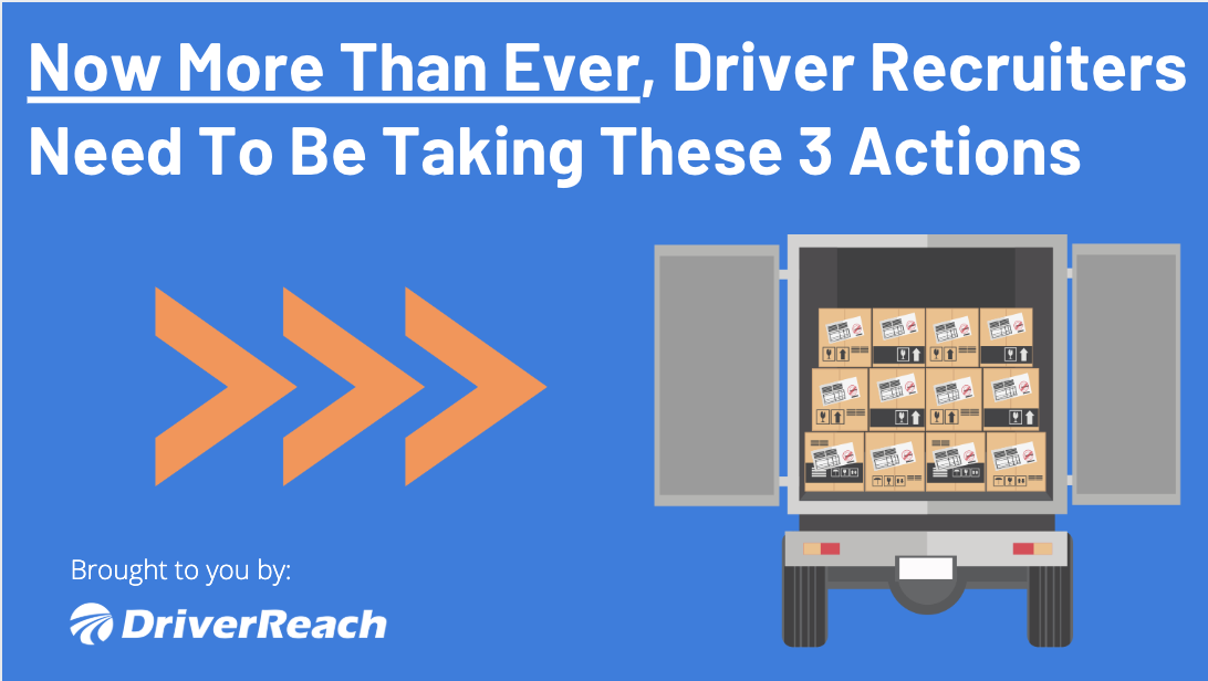 Now More Than Ever, Driver Recruiters Need To Be Taking These 3 Actions