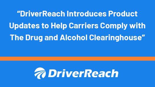DriverReach Introduces Product Updates to Help Carriers Comply with The Drug and Alcohol Clearinghouse