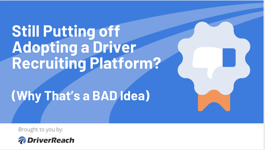 Still Putting off Adopting a Driver Recruiting Platform? Why That's a BAD Idea