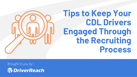 Tips to Keep Your CDL Drivers Engaged Through the Recruiting Process