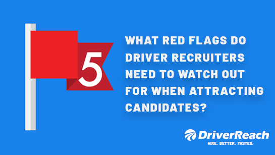 What Red Flags Do Driver Recruiters Need to Watch Out For When Attracting Candidates?