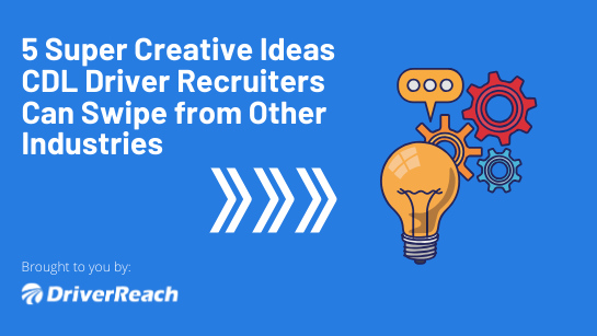 5 Super Creative Ideas CDL Driver Recruiters Can Swipe from Other Industries